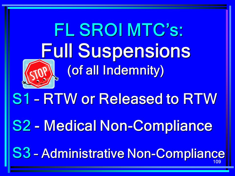 109 Full Suspensions (of all Indemnity) S1 – RTW or Released to RTW S2 - Medical Non-Compliance S3 – Administrative Non-Compliance FL SROI MTCs: