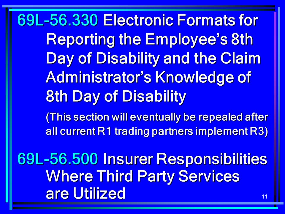 11 69L-56.330Electronic Formats for Reporting the Employees 8th Day of Disability and the Claim Administrators Knowledge of 8th Day of Disability (This section will eventually be repealed after all current R1 trading partners implement R3) 69L-56.500Insurer Responsibilities Where Third Party Services are Utilized