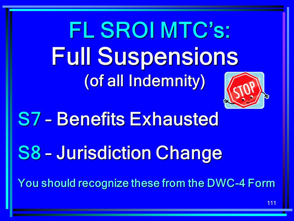 111 Full Suspensions (of all Indemnity) S7 – Benefits Exhausted S8 – Jurisdiction Change FL SROI MTCs: You should recognize these from the DWC-4 Form