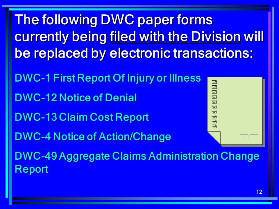 12 The following DWC paper forms currently being filed with the Division will be replaced by electronic transactions: DWC-1 First Report Of Injury or Illness DWC-12 Notice of Denial DWC-13 Claim Cost Report DWC-4 Notice of Action/Change DWC-49 Aggregate Claims Administration Change Report