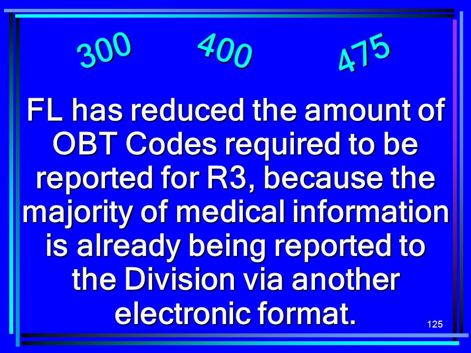 125 FL has reduced the amount of OBT Codes required to be reported for R3, because the majority of medical information is already being reported to the Division via another electronic format.