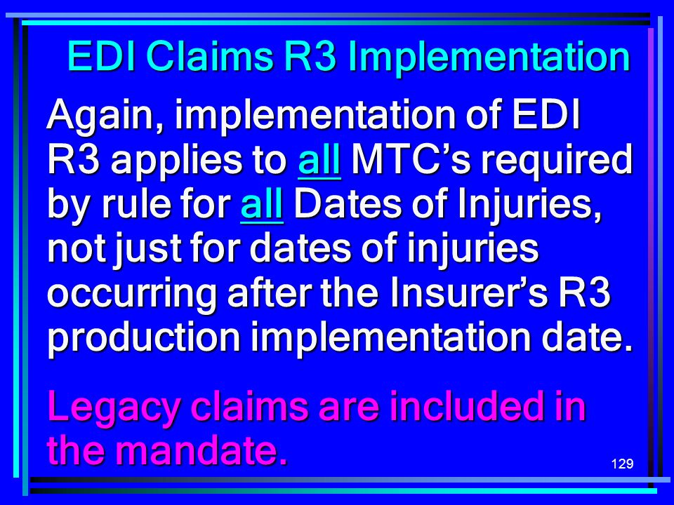 129 EDI Claims R3 Implementation Again, implementation of EDI R3 applies to all MTCs required by rule for all Dates of Injuries, not just for dates of injuries occurring after the Insurers R3 production implementation date.
