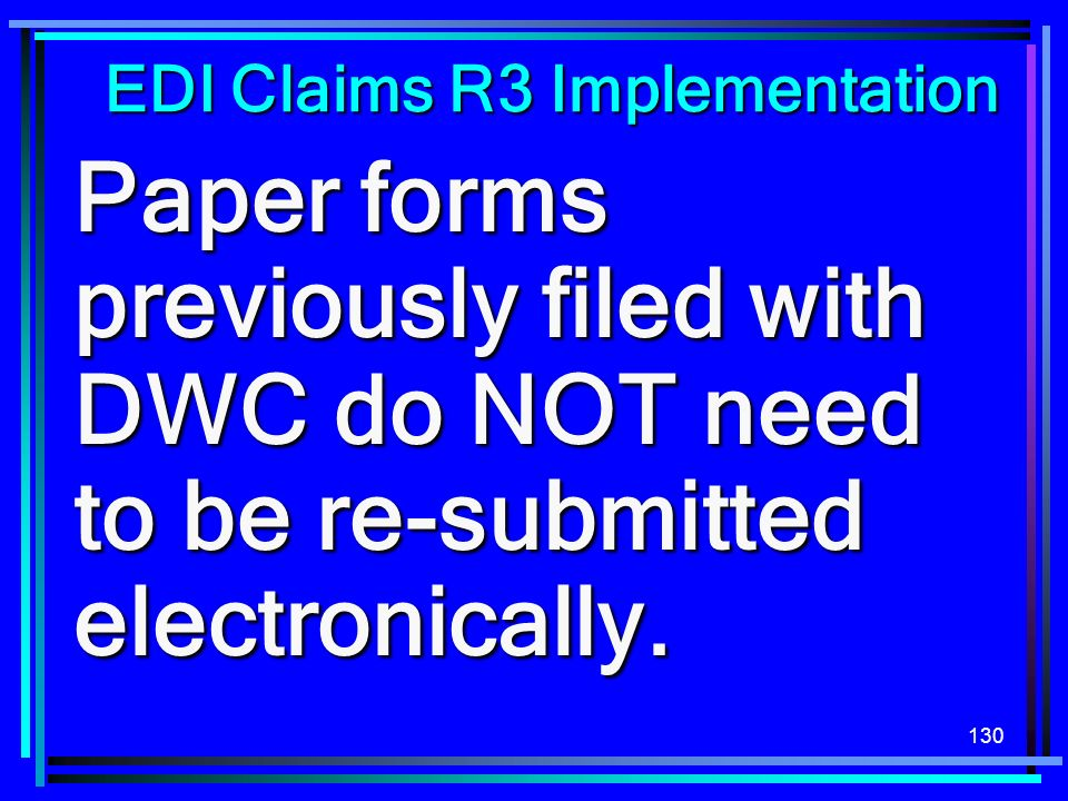 130 EDI Claims R3 Implementation Paper forms previously filed with DWC do NOT need to be re-submitted electronically.