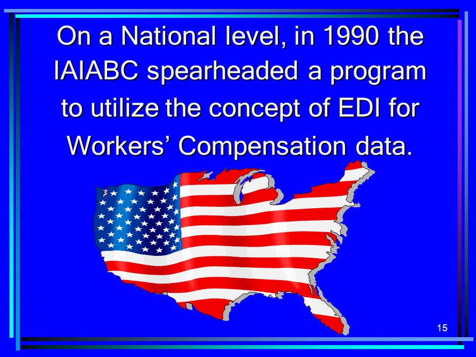 15 On a National level, in 1990 the IAIABC spearheaded a program to utilize the concept of EDI for Workers Compensation data.