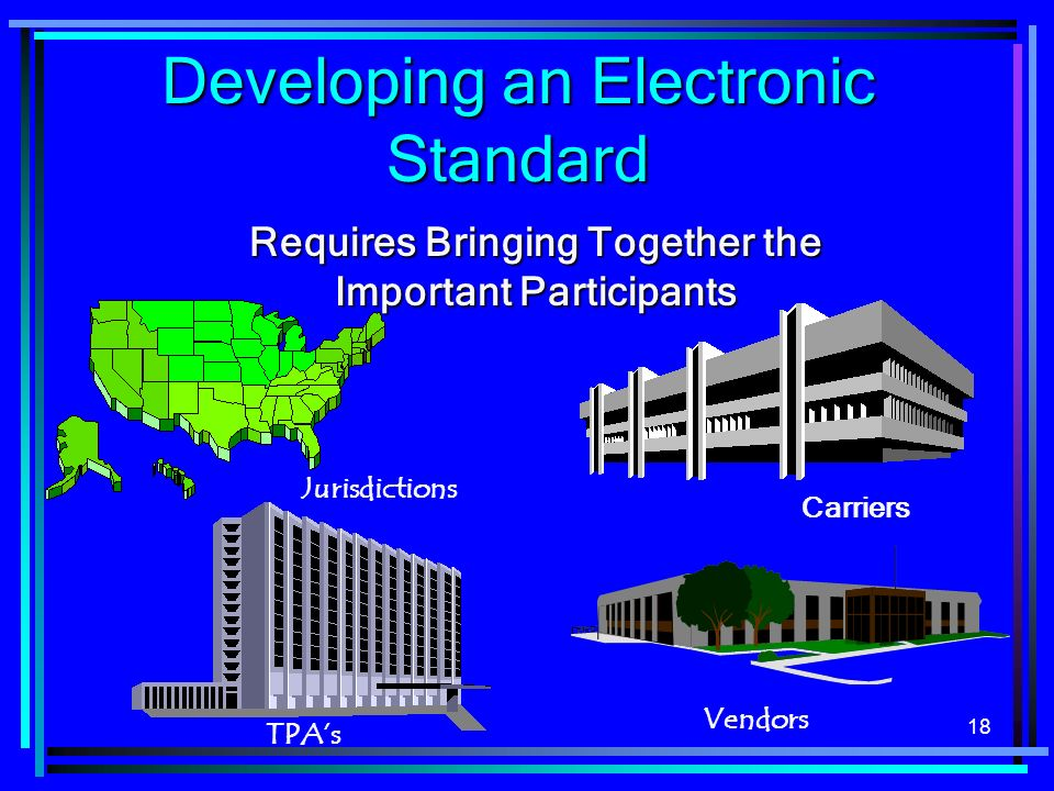 18 Developing an Electronic Standard Requires Bringing Together the Important Participants Jurisdictions TPAs Vendors Carriers