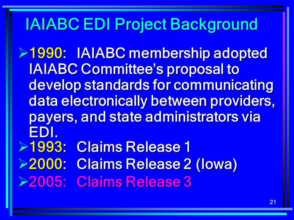 21 IAIABC EDI Project Background 1990: IAIABC membership adopted IAIABC Committees proposal to develop standards for communicating data electronically between providers, payers, and state administrators via EDI.