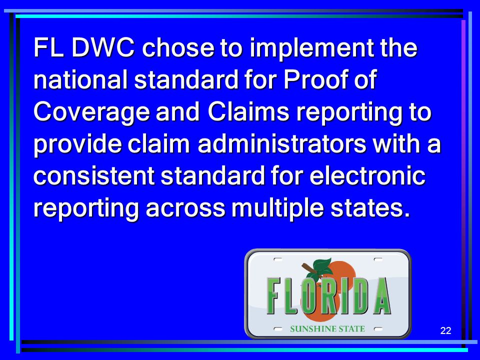 22 FL DWC chose to implement the national standard for Proof of Coverage and Claims reporting to provide claim administrators with a consistent standard for electronic reporting across multiple states.