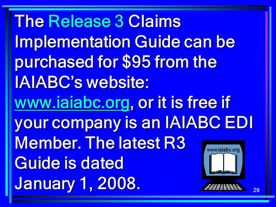 29 The Release 3 Claims Implementation Guide can be purchased for $95 from the IAIABCs website: www.iaiabc.org, or it is free if your company is an IAIABC EDI Member.