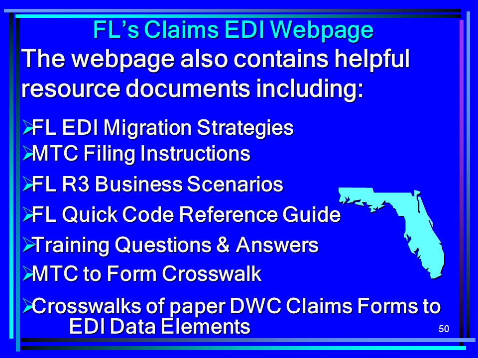50 The webpage also contains helpful resource documents including: FL EDI Migration Strategies FL EDI Migration Strategies MTC Filing Instructions MTC Filing Instructions FL R3 Business Scenarios FL R3 Business Scenarios FL Quick Code Reference Guide FL Quick Code Reference Guide Training Questions & Answers Training Questions & Answers MTC to Form Crosswalk MTC to Form Crosswalk Crosswalks of paper DWC Claims Forms to EDI Data Elements Crosswalks of paper DWC Claims Forms to EDI Data Elements FLs Claims EDI Webpage