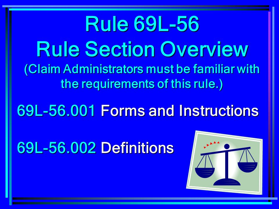 6 69L-56.001Forms and Instructions 69L-56.002Definitions Rule 69L-56 Rule Section Overview (Claim Administrators must be familiar with the requirements of this rule.)