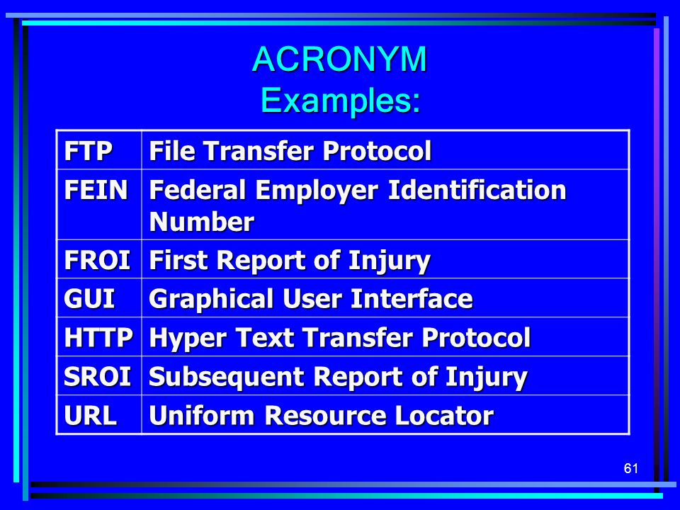 61 ACRONYM Examples: FTP File Transfer Protocol FEIN Federal Employer Identification Number FROI First Report of Injury GUI Graphical User Interface HTTP Hyper Text Transfer Protocol SROI Subsequent Report of Injury URL Uniform Resource Locator