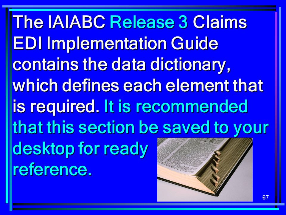 67 The IAIABC Release 3 Claims EDI Implementation Guide contains the data dictionary, which defines each element that is required.