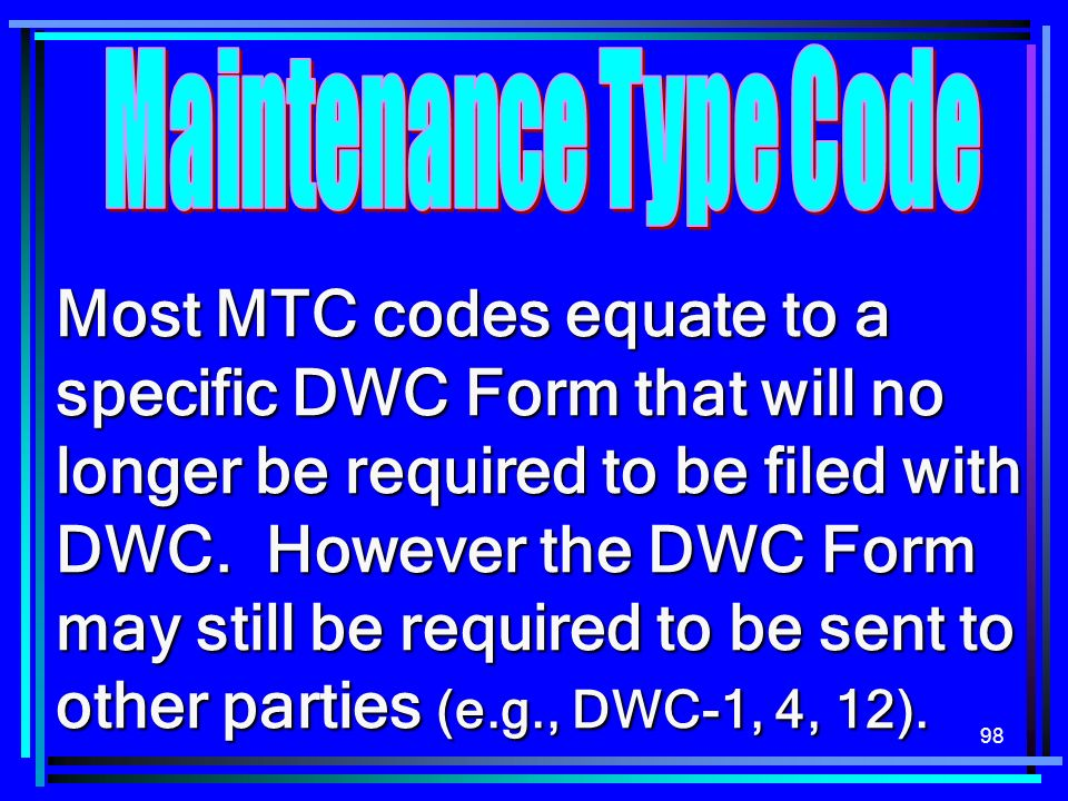 98 Most MTC codes equate to a specific DWC Form that will no longer be required to be filed with DWC.