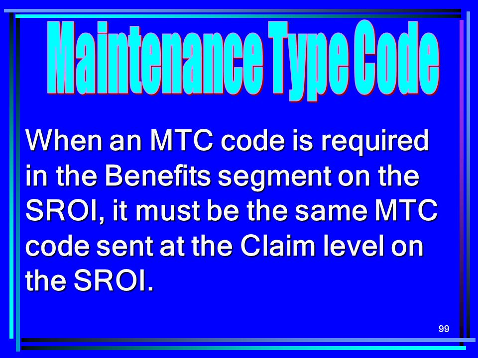 99 When an MTC code is required in the Benefits segment on the SROI, it must be the same MTC code sent at the Claim level on the SROI.