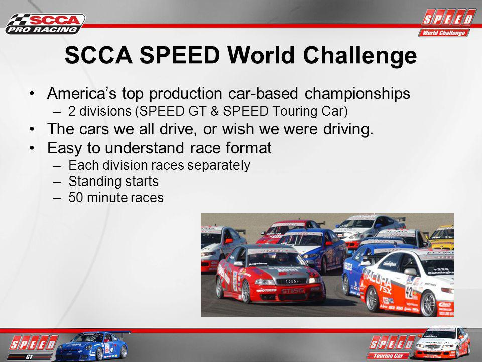 SCCA SPEED World Challenge Americas top production car-based championships –2 divisions (SPEED GT & SPEED Touring Car) The cars we all drive, or wish we were driving.