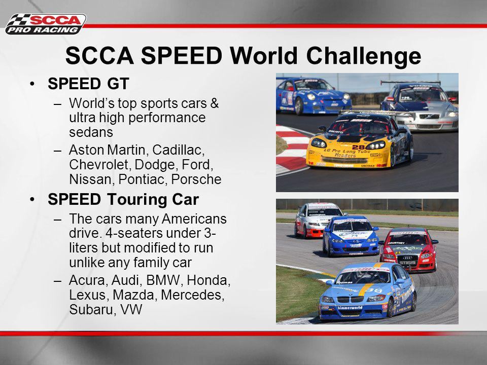 SCCA SPEED World Challenge SPEED GT –Worlds top sports cars & ultra high performance sedans –Aston Martin, Cadillac, Chevrolet, Dodge, Ford, Nissan, Pontiac, Porsche SPEED Touring Car –The cars many Americans drive.
