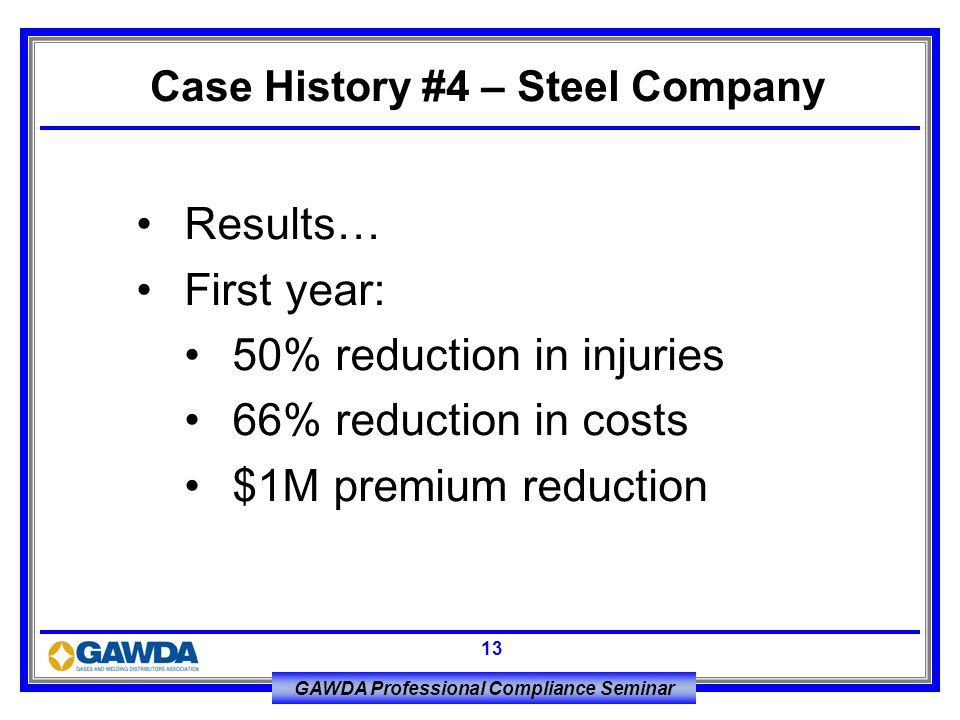 GAWDA Professional Compliance Seminar 13 Results… First year: 50% reduction in injuries 66% reduction in costs $1M premium reduction Case History #4 –