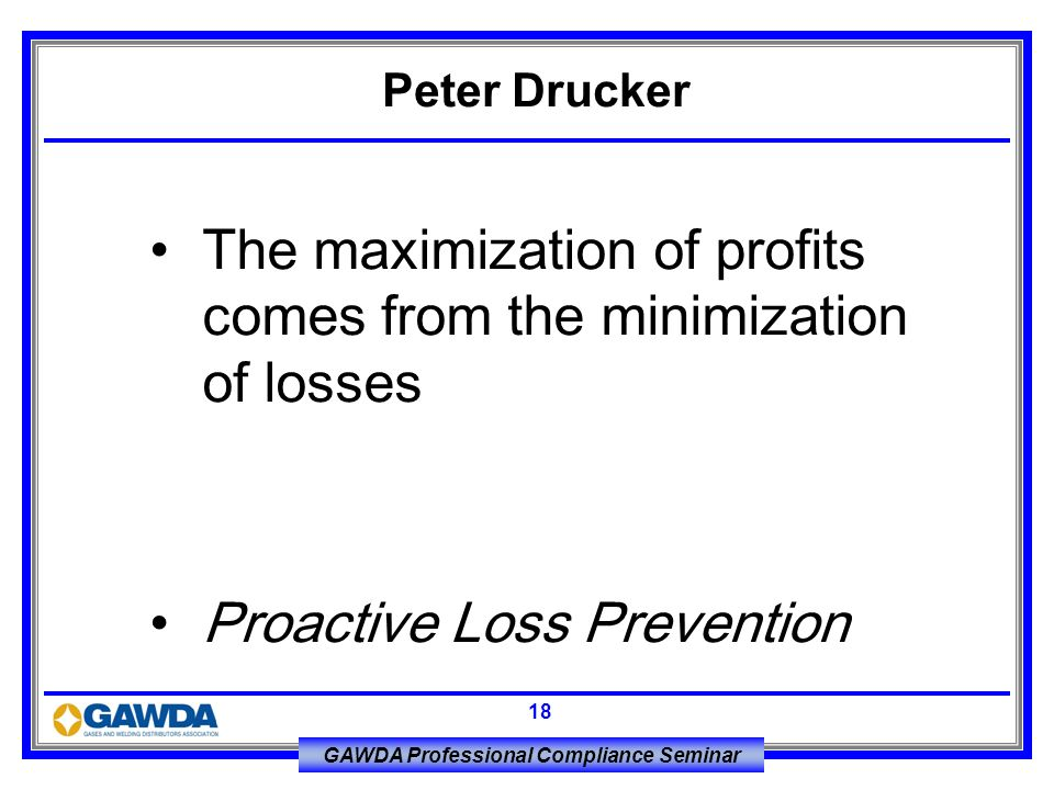 GAWDA Professional Compliance Seminar 18 The maximization of profits comes from the minimization of losses Proactive Loss Prevention Peter Drucker