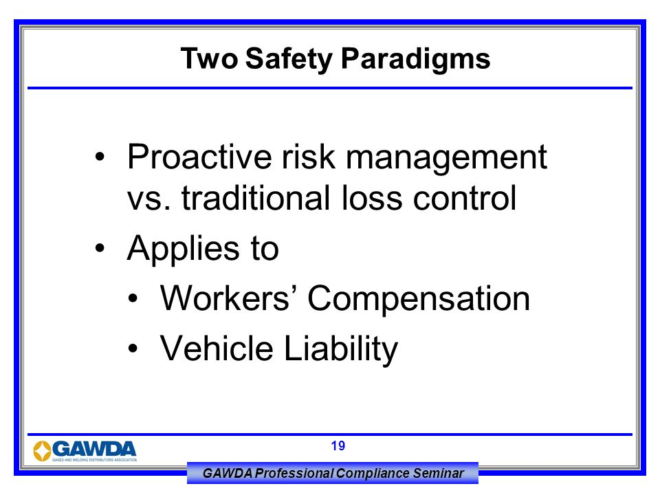 GAWDA Professional Compliance Seminar 19 Proactive risk management vs. traditional loss control Applies to Workers Compensation Vehicle Liability Two