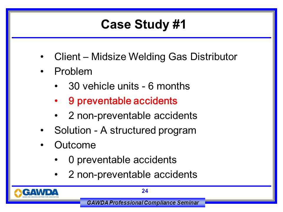 GAWDA Professional Compliance Seminar 24 Client – Midsize Welding Gas Distributor Problem 30 vehicle units - 6 months 9 preventable accidents 2 non-pr