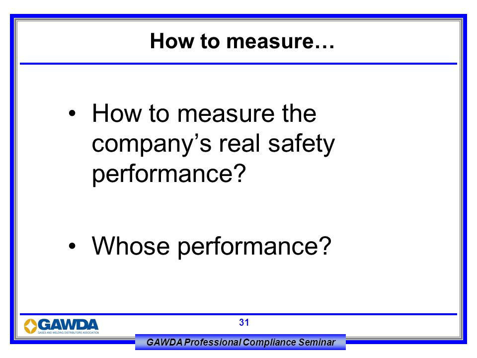 GAWDA Professional Compliance Seminar 31 How to measure the companys real safety performance? Whose performance? How to measure…