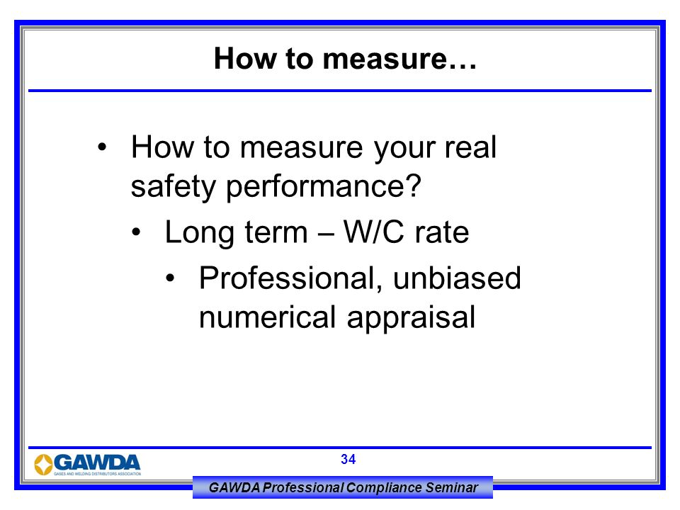 GAWDA Professional Compliance Seminar 34 How to measure your real safety performance? Long term – W/C rate Professional, unbiased numerical appraisal