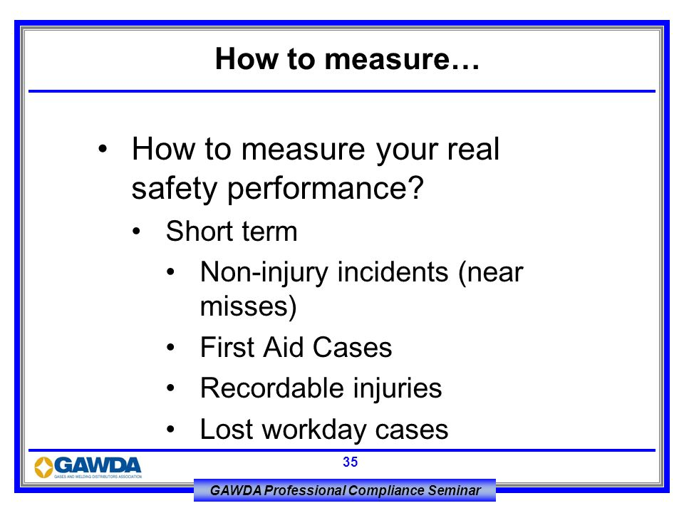 GAWDA Professional Compliance Seminar 35 How to measure your real safety performance? Short term Non-injury incidents (near misses) First Aid Cases Re