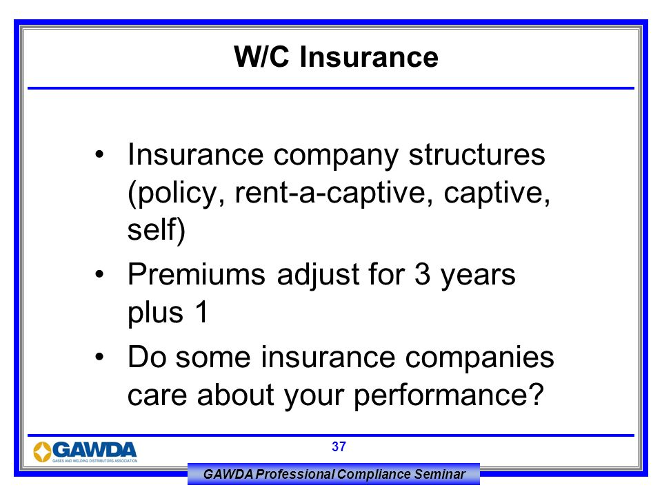 GAWDA Professional Compliance Seminar 37 Insurance company structures (policy, rent-a-captive, captive, self) Premiums adjust for 3 years plus 1 Do so