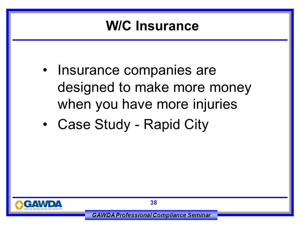 GAWDA Professional Compliance Seminar 38 Insurance companies are designed to make more money when you have more injuries Case Study - Rapid City W/C I