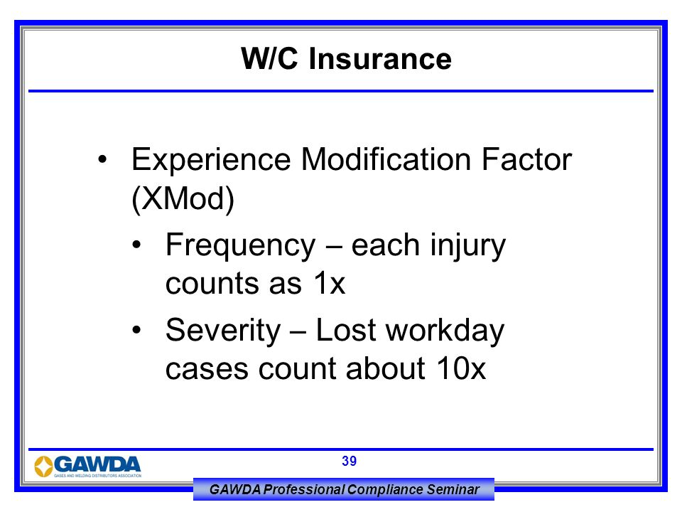 GAWDA Professional Compliance Seminar 39 Experience Modification Factor (XMod) Frequency – each injury counts as 1x Severity – Lost workday cases coun