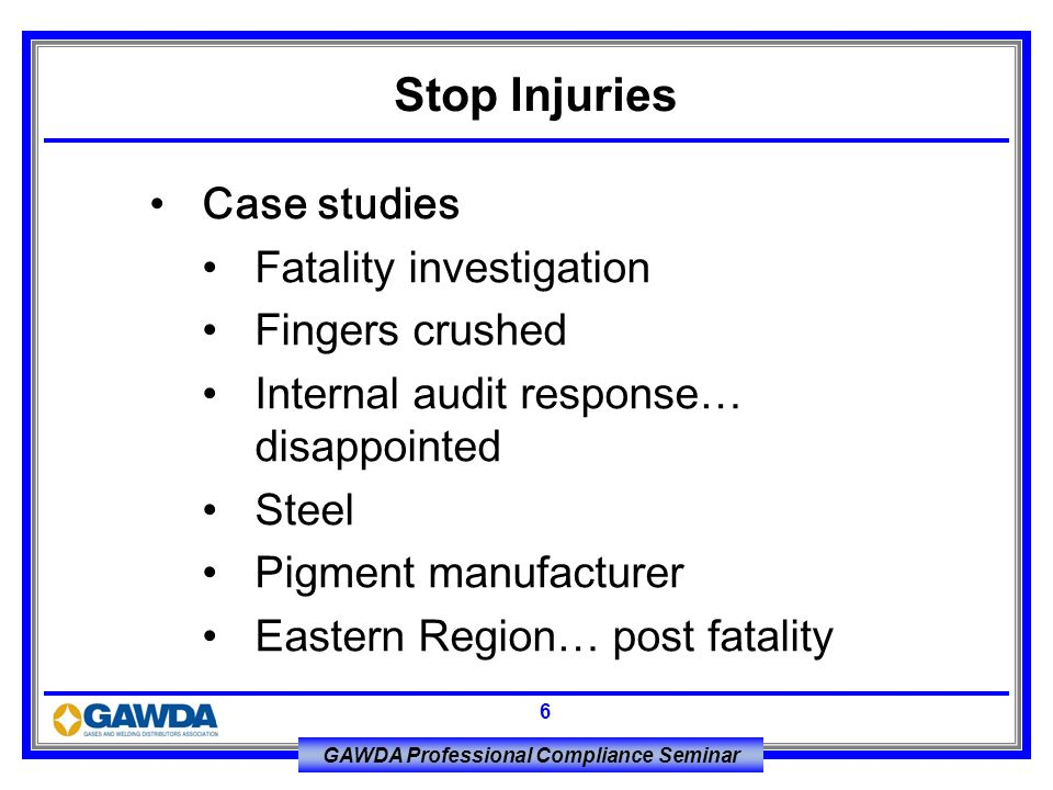 GAWDA Professional Compliance Seminar 6 Case studies Fatality investigation Fingers crushed Internal audit response… disappointed Steel Pigment manufa