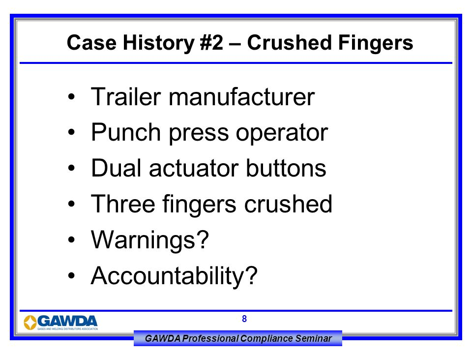 GAWDA Professional Compliance Seminar 8 Trailer manufacturer Punch press operator Dual actuator buttons Three fingers crushed Warnings? Accountability