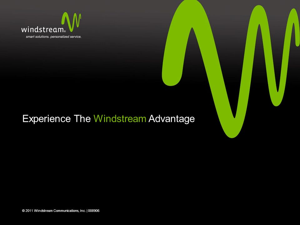 Experience The Windstream Advantage © 2011 Windstream Communications, Inc. | 008906
