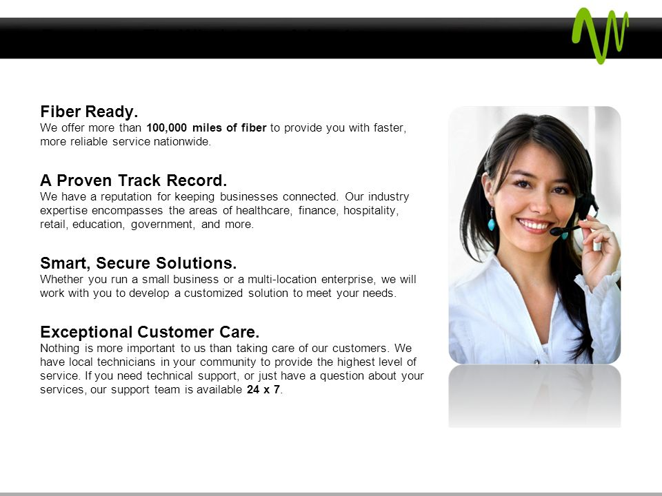 Experience The Windstream Advantage Fiber Ready. We offer more than 100,000 miles of fiber to provide you with faster, more reliable service nationwid