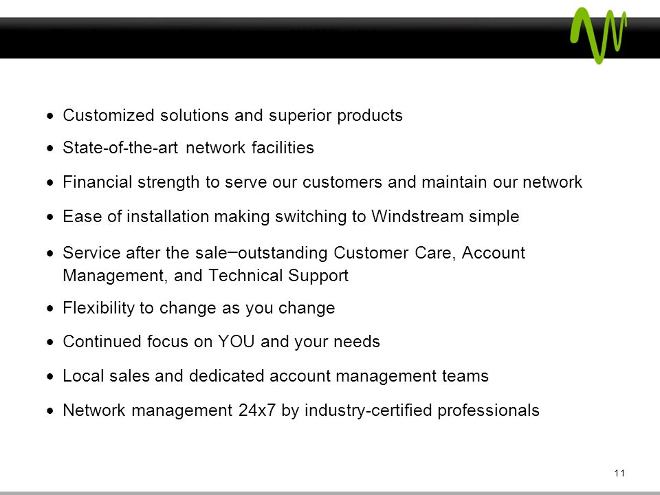 The Customer Advantage with Windstream Customized solutions and superior products State-of-the-art network facilities Financial strength to serve our customers and maintain our network Ease of installation making switching to Windstream simple Service after the sale – outstanding Customer Care, Account Management, and Technical Support Flexibility to change as you change Continued focus on YOU and your needs Local sales and dedicated account management teams Network management 24x7 by industry-certified professionals 11