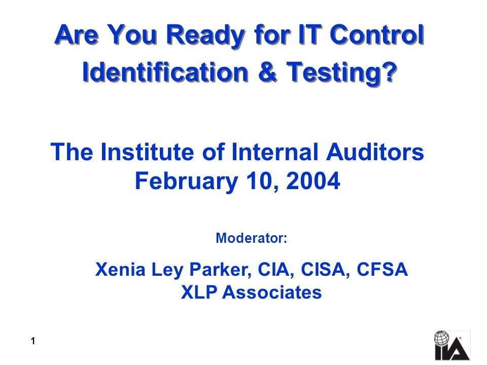 1 Are You Ready for IT Control Identification & Testing? The Institute of Internal Auditors February 10, 2004 Moderator: Xenia Ley Parker, CIA, CISA,