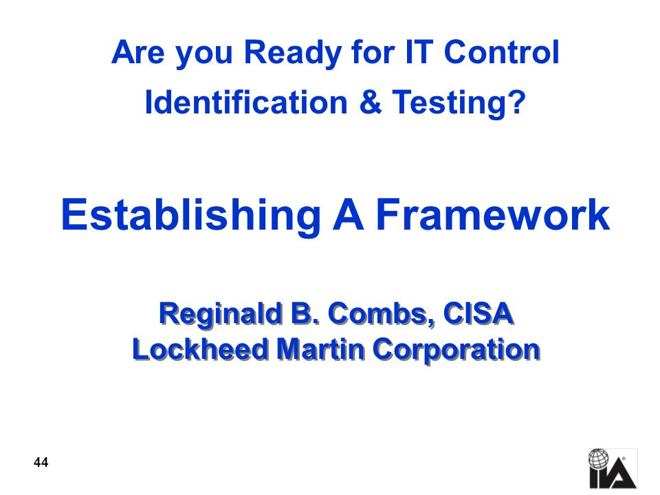 44 Reginald B. Combs, CISA Lockheed Martin Corporation Are you Ready for IT Control Identification & Testing? Establishing A Framework