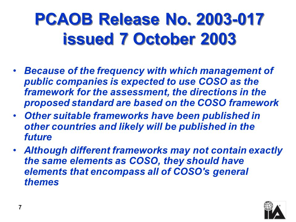 7 PCAOB Release No. 2003-017 issued 7 October 2003 Because of the frequency with which management of public companies is expected to use COSO as the f