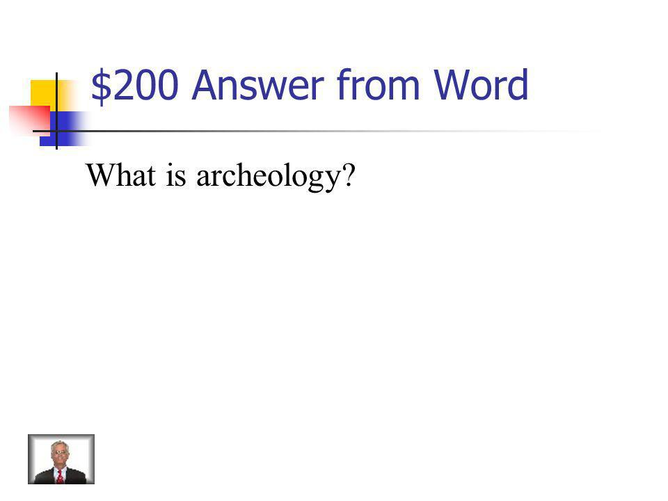 $200 Question from Word Scientific study of history based on the remains of ancient things