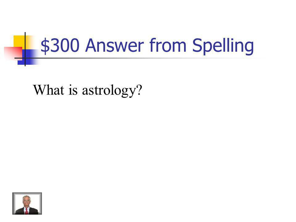 $300 Answer from Spelling What is astrology?