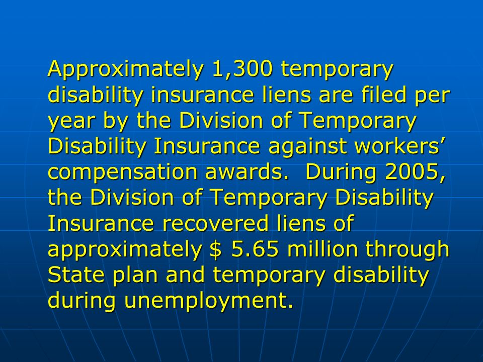 Approximately 1,300 temporary disability insurance liens are filed per year by the Division of Temporary Disability Insurance against workers compensation awards.
