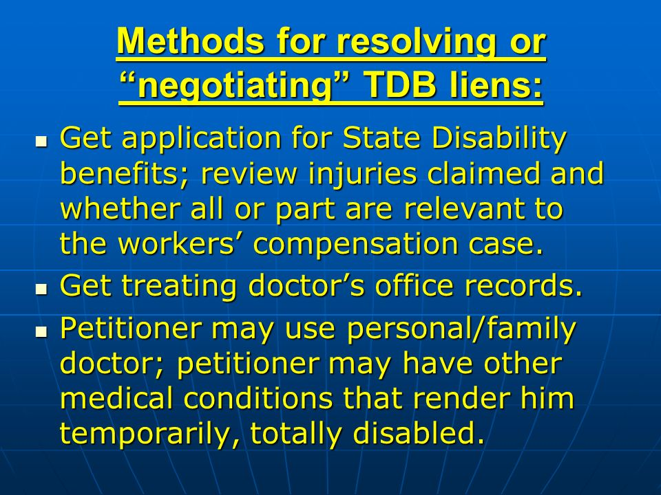 Methods for resolving or negotiating TDB liens: Get application for State Disability benefits; review injuries claimed and whether all or part are relevant to the workers compensation case.