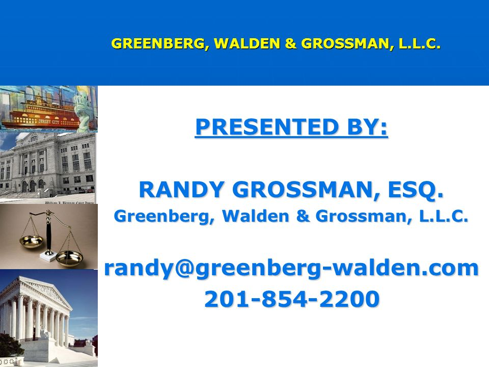 PRESENTED BY: RANDY GROSSMAN, ESQ. Greenberg, Walden & Grossman, L.L.C.