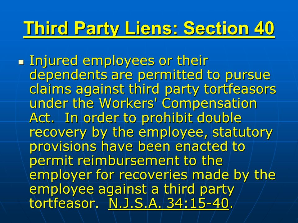 Third Party Liens: Section 40 Injured employees or their dependents are permitted to pursue claims against third party tortfeasors under the Workers Compensation Act.