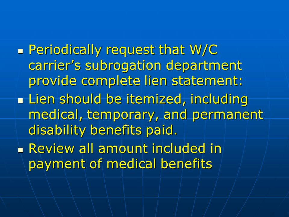 Periodically request that W/C carriers subrogation department provide complete lien statement: Periodically request that W/C carriers subrogation department provide complete lien statement: Lien should be itemized, including medical, temporary, and permanent disability benefits paid.