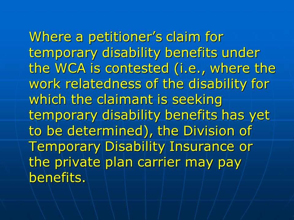 Where a petitioners claim for temporary disability benefits under the WCA is contested (i.e., where the work relatedness of the disability for which the claimant is seeking temporary disability benefits has yet to be determined), the Division of Temporary Disability Insurance or the private plan carrier may pay benefits.