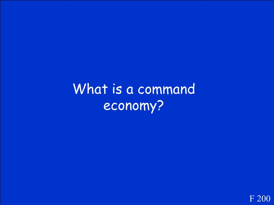 In this type of economy, the government controls all businesses. F 200