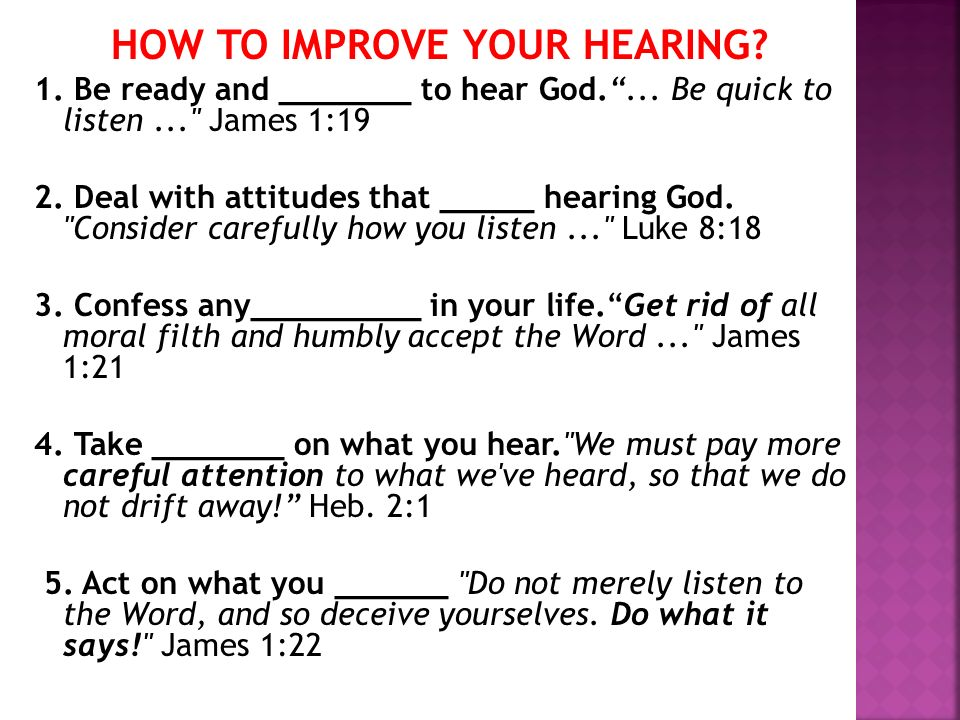 HOW TO IMPROVE YOUR HEARING? 1. Be ready and _______ to hear God.... Be quick to listen...