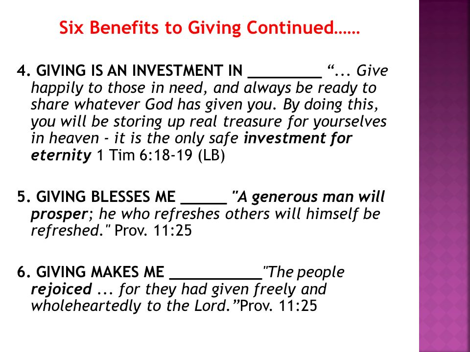 Six Benefits to Giving Continued…… 4. GIVING IS AN INVESTMENT IN ________... Give happily to those in need, and always be ready to share whatever God