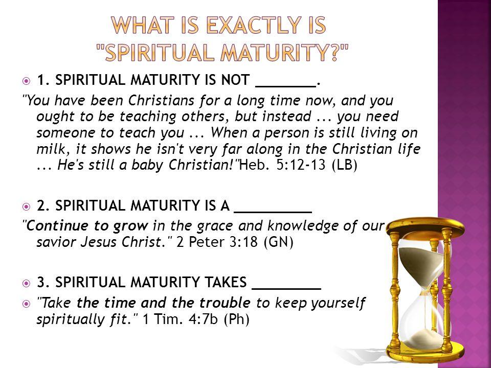 1. SPIRITUAL MATURITY IS NOT _______.